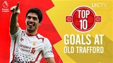 10 bàn thắng đẹp nhất của Liverpool tại Old Trafford