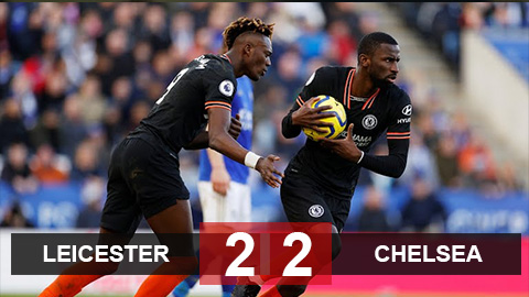 Leicester 2-2 Chelsea: Ruediger lập cú đúp bằng đầu, Chelsea hòa kịch tính Leicester