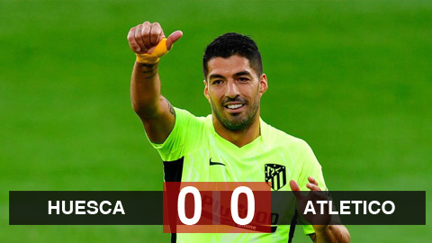 Kết quả Huesca 0-0 Atletico Madrid: Cặp Suarez - Felix im tiếng, Atletico bị cầm hòa đáng tiếc